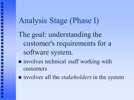 Analysis Stage (Phase I) The goal: understanding the customer's requirements for a software system. n involves technical staff working with customers n.