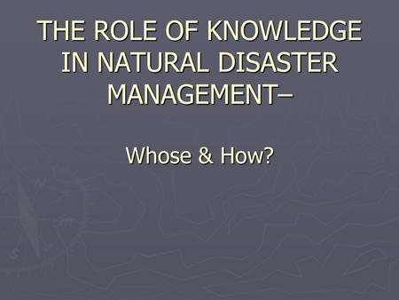 THE ROLE OF KNOWLEDGE IN NATURAL DISASTER MANAGEMENT– Whose & How?