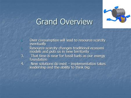Grand Overview 1. Over consumption will lead to resource scarcity eventually 2. Resource scarcity changes traditional economi models and puts us in new.
