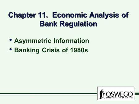 Chapter 11. Economic Analysis of Bank Regulation Asymmetric Information Banking Crisis of 1980s Asymmetric Information Banking Crisis of 1980s.