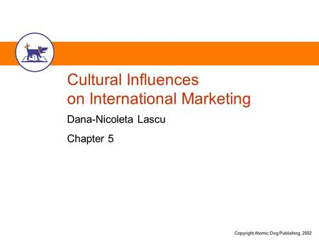 Copyright Atomic Dog Publishing, 2002 Cultural Influences on International Marketing Dana-Nicoleta Lascu Chapter 5.