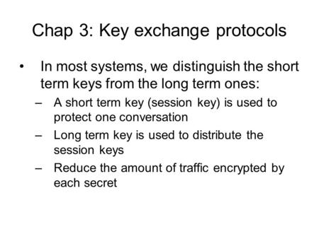 Chap 3: Key exchange protocols In most systems, we distinguish the short term keys from the long term ones: –A short term key (session key) is used to.