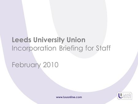 Www.luuonline.com Leeds University Union Incorporation Briefing for Staff February 2010.