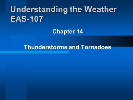 Chapter 14 Thunderstorms and Tornadoes Understanding the Weather EAS-107.