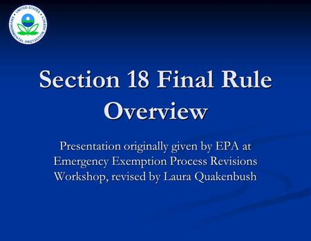 Section 18 Final Rule Overview Presentation originally given by EPA at Emergency Exemption Process Revisions Workshop, revised by Laura Quakenbush.