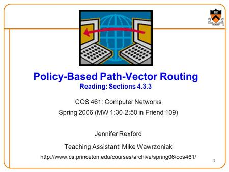 1 Policy-Based Path-Vector Routing Reading: Sections 4.3.3 COS 461: Computer Networks Spring 2006 (MW 1:30-2:50 in Friend 109) Jennifer Rexford Teaching.