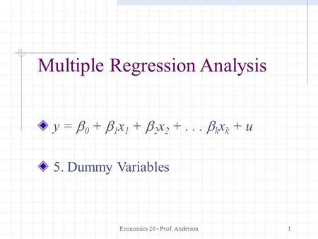 Economics 20 - Prof. Anderson1 Multiple Regression Analysis y =  0 +  1 x 1 +  2 x 2 +...  k x k + u 5. Dummy Variables.