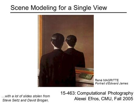 Scene Modeling for a Single View 15-463: Computational Photography Alexei Efros, CMU, Fall 2005 René MAGRITTE Portrait d'Edward James …with a lot of slides.