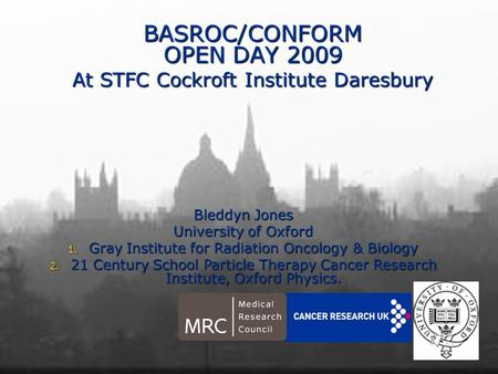 BASROC/CONFORM OPEN DAY 2009 At STFC Cockroft Institute Daresbury Bleddyn Jones University of Oxford 1. Gray Institute for Radiation Oncology & Biology.
