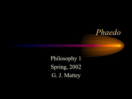 Phaedo Philosophy 1 Spring, 2002 G. J. Mattey. Plato Born 427 BC Lived in Athens Follower of Socrates Founded the Academy Tried and failed to influence.