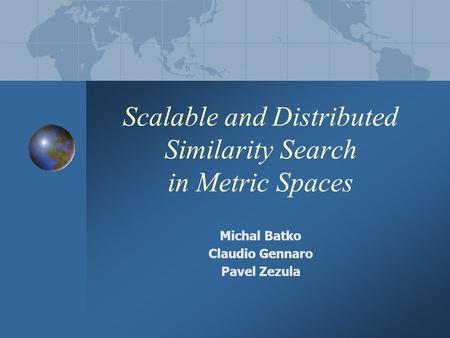 Scalable and Distributed Similarity Search in Metric Spaces Michal Batko Claudio Gennaro Pavel Zezula.
