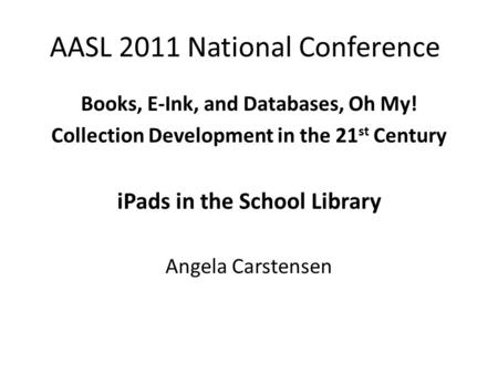 AASL 2011 National Conference Books, E-Ink, and Databases, Oh My! Collection Development in the 21 st Century iPads in the School Library Angela Carstensen.