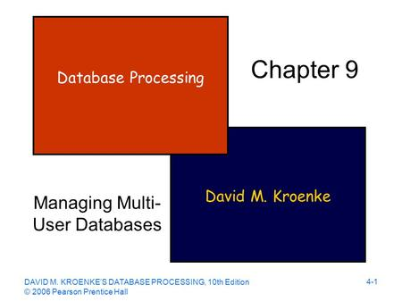 DAVID M. KROENKE'S DATABASE PROCESSING, 10th Edition © 2006 Pearson Prentice Hall 4-1 David M. Kroenke Database Processing Chapter 9 Managing Multi- User.