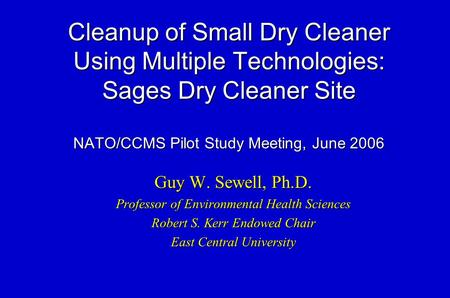 Cleanup of Small Dry Cleaner Using Multiple Technologies: Sages Dry Cleaner Site NATO/CCMS Pilot Study Meeting, June 2006 Guy W. Sewell, Ph.D. Professor.
