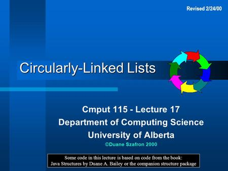 Circularly-Linked Lists Cmput 115 - Lecture 17 Department of Computing Science University of Alberta ©Duane Szafron 2000 Some code in this lecture is based.