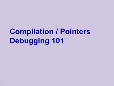 . Compilation / Pointers Debugging 101. Compilation in C/C++ hello.c Preprocessor Compiler stdio.h tmpXQ.i (C code) hello.o (object file)
