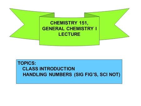 TOPICS: CLASS INTRODUCTION HANDLING NUMBERS (SIG FIG'S, SCI NOT) CHEMISTRY 151, GENERAL CHEMISTRY I LECTURE.
