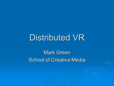 Distributed VR Mark Green School of Creative Media.