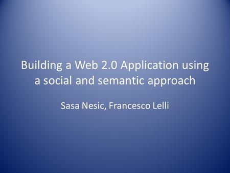 Building a Web 2.0 Application using a social and semantic approach Sasa Nesic, Francesco Lelli.