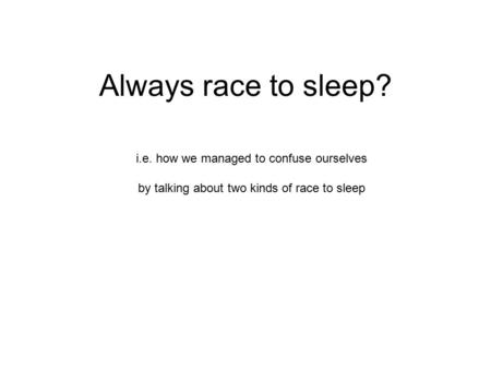 Always race to sleep? i.e. how we managed to confuse ourselves by talking about two kinds of race to sleep.