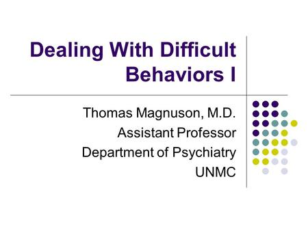 Dealing With Difficult Behaviors I Thomas Magnuson, M.D. Assistant Professor Department of Psychiatry UNMC.