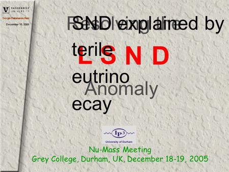 Sergio Palomares-Ruiz December 18, 2005 Resolving the LS N D SND explained by terile eutrino ecay Anomaly Nu-Mass Meeting Grey College, Durham, UK, December.