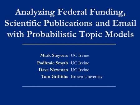 Analyzing Federal Funding, Scientific Publications and Email with Probabilistic Topic Models Mark SteyversUC Irvine Padhraic Smyth Dave Newman Tom Griffiths.