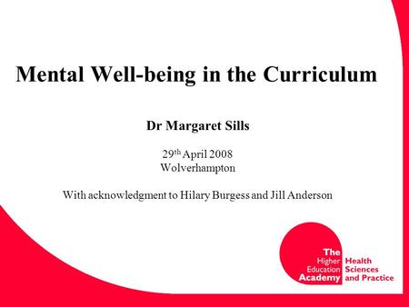Mental Well-being in the Curriculum Dr Margaret Sills 29 th April 2008 Wolverhampton With acknowledgment to Hilary Burgess and Jill Anderson.