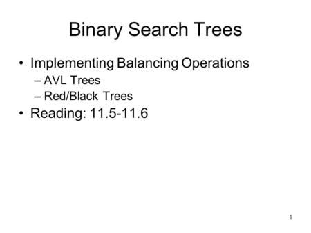 1 Binary Search Trees Implementing Balancing Operations –AVL Trees –Red/Black Trees Reading: 11.5-11.6.