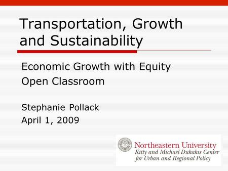 Transportation, Growth and Sustainability Economic Growth with Equity Open Classroom Stephanie Pollack April 1, 2009.