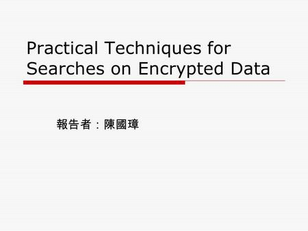 Practical Techniques for Searches on Encrypted Data 報告者:陳國璋.