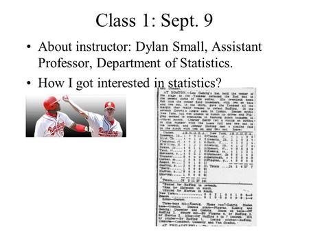 Class 1: Sept. 9 About instructor: Dylan Small, Assistant Professor, Department of Statistics. How I got interested in statistics?