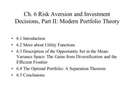 Ch. 6 Risk Aversion and Investment Decisions, Part II: Modern Portfolio Theory 6.1 Introduction 6.2 More about Utility Functions 6.3 Description of the.