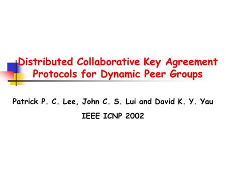 Distributed Collaborative Key Agreement Protocols for Dynamic Peer Groups Patrick P. C. Lee, John C. S. Lui and David K. Y. Yau IEEE ICNP 2002.