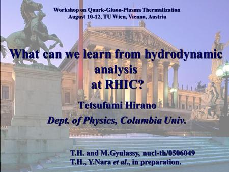 What can we learn from hydrodynamic analysis at RHIC? Tetsufumi Hirano Dept. of Physics, Columbia Univ. Workshop on Quark-Gluon-Plasma Thermalization August.