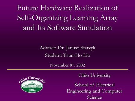 Future Hardware Realization of Self-Organizing Learning Array and Its Software Simulation Adviser: Dr. Janusz Starzyk Student: Tsun-Ho Liu Ohio University.
