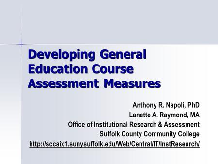 Developing General Education Course Assessment Measures Anthony R. Napoli, PhD Lanette A. Raymond, MA Office of Institutional Research & Assessment Suffolk.