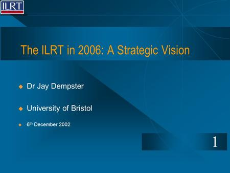 The ILRT in 2006: A Strategic Vision 1  Dr Jay Dempster  University of Bristol  6 th December 2002.