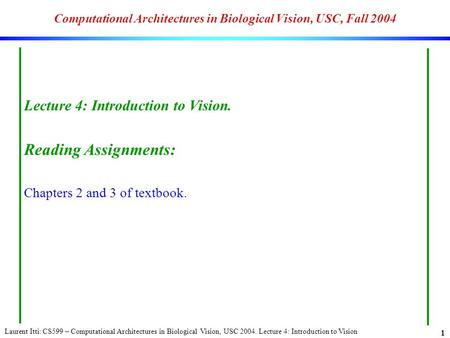Laurent Itti: CS599 – Computational Architectures in Biological Vision, USC 2004. Lecture 4: Introduction to Vision 1 Computational Architectures in Biological.