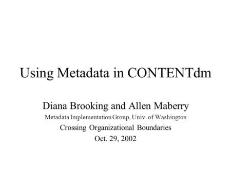 Using Metadata in CONTENTdm Diana Brooking and Allen Maberry Metadata Implementation Group, Univ. of Washington Crossing Organizational Boundaries Oct.