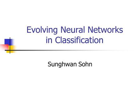 Evolving Neural Networks in Classification Sunghwan Sohn.