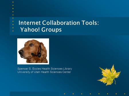 Internet Collaboration Tools: Yahoo! Groups Spencer S. Eccles Health Sciences Library University of Utah Health Sciences Center.
