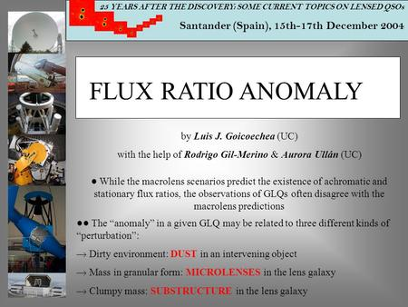 25 YEARS AFTER THE DISCOVERY: SOME CURRENT TOPICS ON LENSED QSOs Santander (Spain), 15th-17th December 2004 FLUX RATIO ANOMALY by Luis J. Goicoechea (UC)