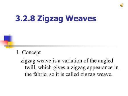 3.2.8 Zigzag Weaves 1. Concept zigzag weave is a variation of the angled twill, which gives a zigzag appearance in the fabric, so it is called zigzag weave.