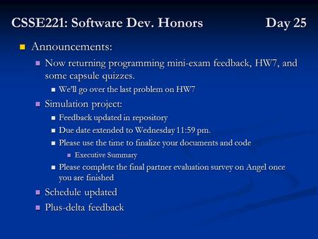 CSSE221: Software Dev. Honors Day 25 Announcements: Announcements: Now returning programming mini-exam feedback, HW7, and some capsule quizzes. Now returning.