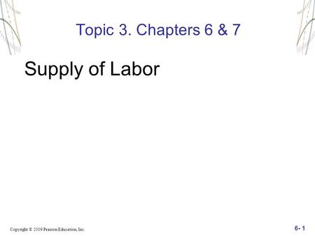 Copyright © 2009 Pearson Education, Inc. 6- 1 Topic 3. Chapters 6 & 7 Supply of Labor.