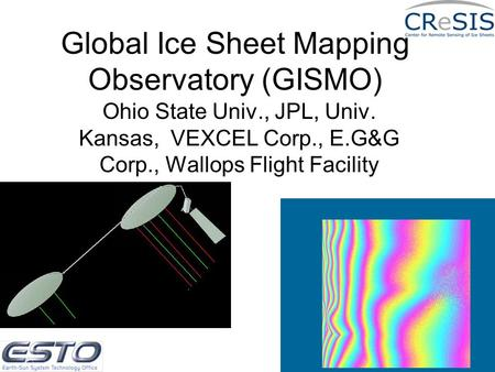Global Ice Sheet Mapping Observatory (GISMO) Ohio State Univ., JPL, Univ. Kansas, VEXCEL Corp., E.G&G Corp., Wallops Flight Facility.