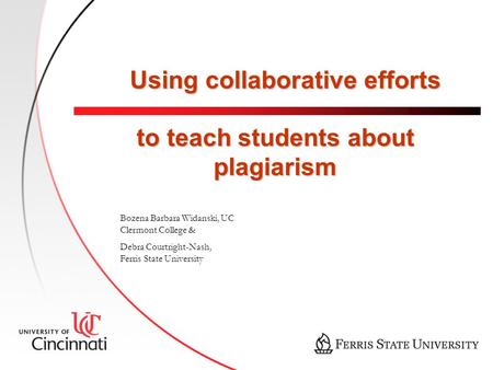 Using collaborative efforts to teach students about plagiarism Bozena Barbara Widanski, UC Clermont College & Debra Courtright-Nash, Ferris State University.