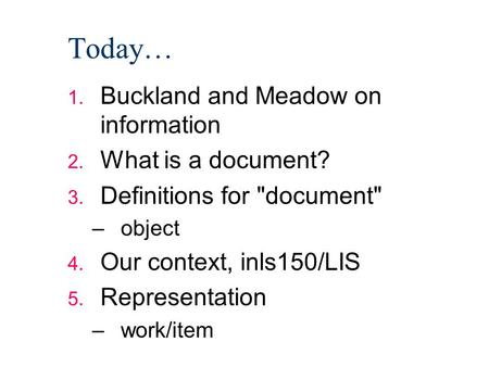 Today… 1. Buckland and Meadow on information 2. What is a document? 3. Definitions for document –object 4. Our context, inls150/LIS 5. Representation.