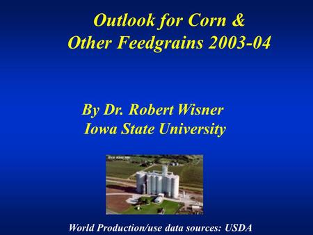 Outlook for Corn & Other Feedgrains 2003-04 By Dr. Robert Wisner Iowa State University World Production/use data sources: USDA.
